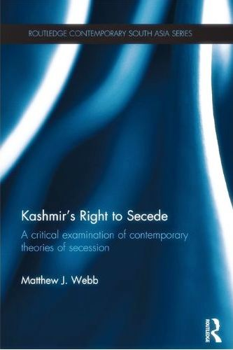 Kashmir's Right to Secede: A Critical Examination of Contemporary Theories of Secession by Matthew J Webb Routledge, 2012