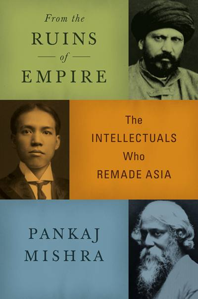 From the Ruins of Empire: The Intellectuals Who Remade Asia, by Pankaj Mishra, FSG, New York, 2012.