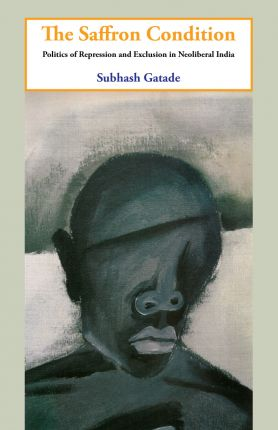 The Saffron Condition: Politics of Repression and Exclusion in Neoliberal India by Subhash Gatade. Three Essays Collective, 2011.