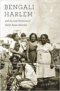 Bengali Harlem and the Lost Histories of South Asian America Vivek Bald Harvard University Press, 2015