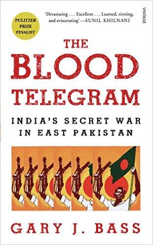 The Blood Telegram: India's Secret War in East Pakistan Gary J Bass Random House (India), 2013