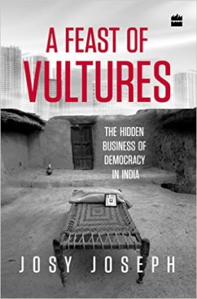 Feast of Vultures – The Hidden Business of Democracy in India Josy Joseph HarperCollins India, 2016