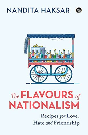 'The Flavours of Nationalism: Recipes for Love, Hate and Friendship' by Nandita Haksar. Published by Speaking Tiger, New Delhi, 2018, INR 350, 248 pp.