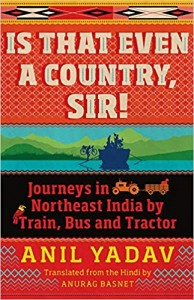 Is That Even a Country, Sir!- Journeys in Northeast India by Train, Bus and Tractor