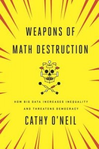 Weapons of Math Destruction- How Big Data Increases Inequality and Threatens Democracy